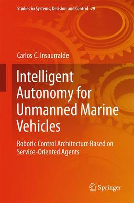 Intelligent Autonomy for Unmanned Marine Vehicles: Robotic Control Architecture Based on Service-Oriented Agents - Studies in Systems, Decision and Control 29 (Hardback)
