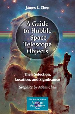 A Guide to Hubble Space Telescope Objects: Their Selection, Location, and Significance - The Patrick Moore Practical Astronomy Series (Paperback)