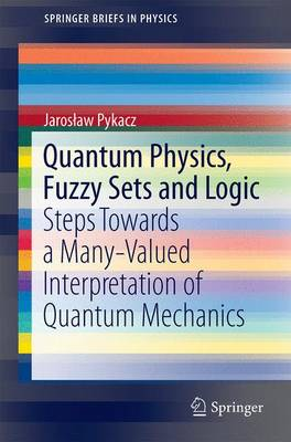 Quantum Physics, Fuzzy Sets and Logic: Steps Towards a Many-Valued Interpretation of Quantum Mechanics - SpringerBriefs in Physics (Paperback)