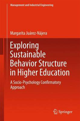 Exploring Sustainable Behavior Structure in Higher Education: A Socio-Psychology Confirmatory Approach - Management and Industrial Engineering (Hardback)
