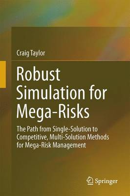 Robust Simulation for Mega-Risks: The Path from Single-Solution to Competitive, Multi-Solution Methods for Mega-Risk Management (Hardback)