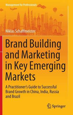 Brand Building and Marketing in Key Emerging Markets: A Practitioner's Guide to Successful Brand Growth in China, India, Russia and Brazil - Management for Professionals (Hardback)