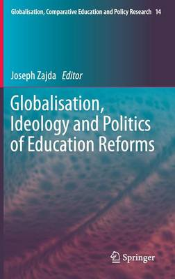 Globalisation, Ideology and Politics of Education Reforms - Globalisation, Comparative Education and Policy Research 14 (Hardback)