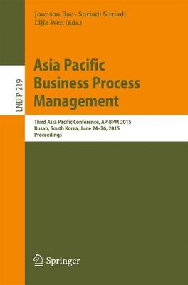 Asia Pacific Business Process Management: Third Asia Pacific Conference, AP-BPM 2015, Busan, South Korea, June 24-26, 2015, Proceedings - Lecture Notes in Business Information Processing 219 (Paperback)