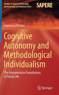 Cognitive Autonomy and Methodological Individualism: The Interpretative Foundations of Social Life - Studies in Applied Philosophy, Epistemology and Rational Ethics 22 (Hardback)