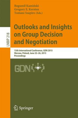 Outlooks and Insights on Group Decision and Negotiation: 15th International Conference, GDN 2015, Warsaw, Poland, June 22-26, 2015, Proceedings - Lecture Notes in Business Information Processing 218 (Paperback)