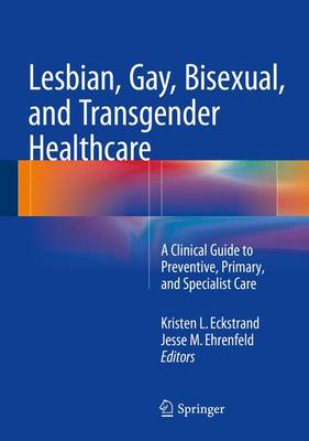 Lesbian, Gay, Bisexual, and Transgender Healthcare: A Clinical Guide to Preventive, Primary, and Specialist Care (Hardback)