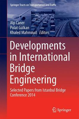 Developments in International Bridge Engineering: Selected Papers from Istanbul Bridge Conference 2014 - Springer Tracts on Transportation and Traffic 9 (Hardback)