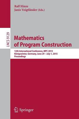 Mathematics of Program Construction: 12th International Conference, MPC 2015, Koenigswinter, Germany, June 29--July 1, 2015. Proceedings - Lecture Notes in Computer Science 9129 (Paperback)