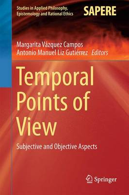 Temporal Points of View: Subjective and Objective Aspects - Studies in Applied Philosophy, Epistemology and Rational Ethics 23 (Hardback)