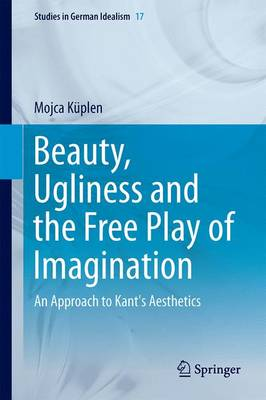 Beauty, Ugliness and the Free Play of Imagination: An Approach to Kant's Aesthetics - Studies in German Idealism 17 (Hardback)