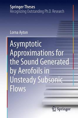 Asymptotic Approximations for the Sound Generated by Aerofoils in Unsteady Subsonic Flows - Springer Theses (Hardback)