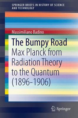 The Bumpy Road: Max Planck from Radiation Theory to the Quantum (1896-1906) - SpringerBriefs in History of Science and Technology (Paperback)