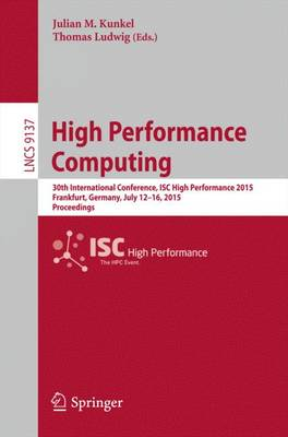 High Performance Computing: 30th International Conference, ISC High Performance 2015, Frankfurt, Germany, July 12-16, 2015, Proceedings - Theoretical Computer Science and General Issues 9137 (Paperback)