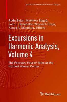 Excursions in Harmonic Analysis, Volume 4: The February Fourier Talks at the Norbert Wiener Center - Applied and Numerical Harmonic Analysis (Hardback)
