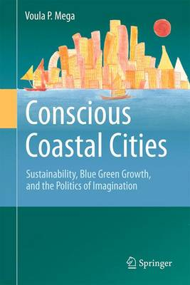 Conscious Coastal Cities: Sustainability, Blue Green Growth, and The Politics of Imagination (Hardback)