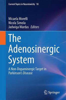 The Adenosinergic System: A Non-Dopaminergic Target in Parkinson's Disease - Current Topics in Neurotoxicity 10 (Hardback)