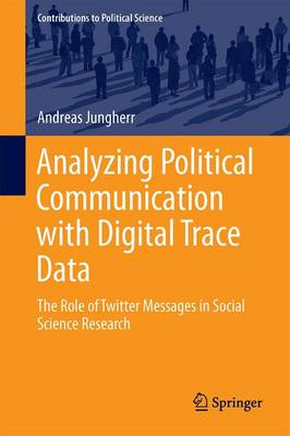 Analyzing Political Communication with Digital Trace Data: The Role of Twitter Messages in Social Science Research - Contributions to Political Science (Hardback)