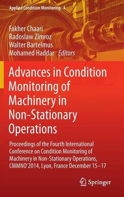 Advances in Condition Monitoring of Machinery in Non-Stationary Operations: Proceedings of the Fourth International Conference on Condition Monitoring of Machinery in Non-Stationary Operations, CMMNO'2014, Lyon, France December 15-17 - Applied Condition Monitoring 4 (Hardback)