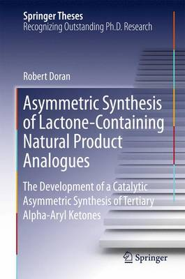 Asymmetric Synthesis of Bioactive Lactones and the Development of a Catalytic Asymmetric Synthesis of -Aryl Ketones - Springer Theses (Hardback)