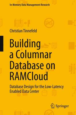 Building a Columnar Database on RAMCloud: Database Design for the Low-Latency Enabled Data Center - In-Memory Data Management Research (Hardback)