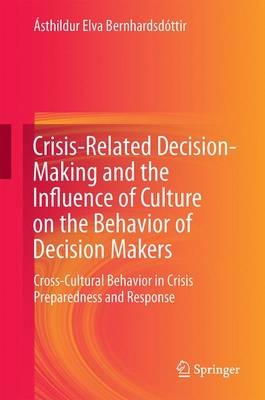 Crisis-Related Decision-Making and the Influence of Culture on the Behavior of Decision Makers: Cross-Cultural Behavior in Crisis Preparedness and Response (Hardback)