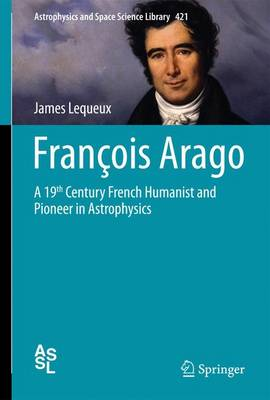 Francois Arago 2016: A 19th Century French Humanist and Pioneer in Astrophysics - Astrophysics and Space Science Library 421 (Hardback)