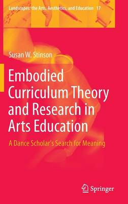 Embodied Curriculum Theory and Research in Arts Education: A Dance Scholar's Search for Meaning - Landscapes: the Arts, Aesthetics, and Education 17 (Hardback)