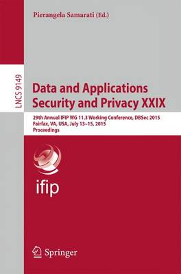 Data and Applications Security and Privacy XXIX: 29th Annual IFIP WG 11.3 Working Conference, DBSec 2015, Fairfax, VA, USA, July 13-15, 2015, Proceedings - Information Systems and Applications, incl. Internet/Web, and HCI 9149 (Paperback)
