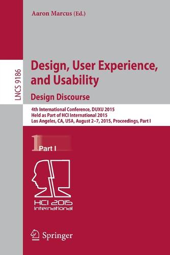 Design, User Experience, and Usability: Design Discourse: 4th International Conference, DUXU 2015, Held as Part of HCI International 2015, Los Angeles, CA, USA, August 2-7, 2015, Proceedings, Part I - Information Systems and Applications, incl. Internet/Web, and HCI 9186 (Paperback)
