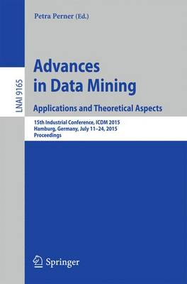 Advances in Data Mining: Applications and Theoretical Aspects: 15th Industrial Conference, ICDM 2015, Hamburg, Germany, July 11-24, 2015. Proceedings - Lecture Notes in Computer Science 9165 (Paperback)