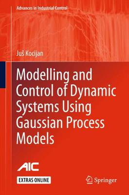 Modelling and Control of Dynamic Systems Using Gaussian Process Models - Advances in Industrial Control