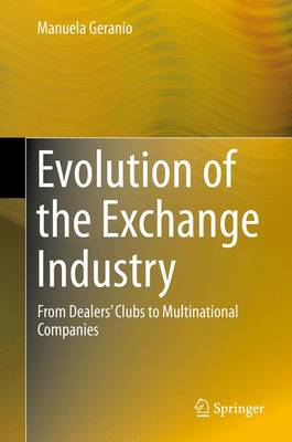 Evolution of the Exchange Industry: From Dealers' Clubs to Multinational Companies (Hardback)