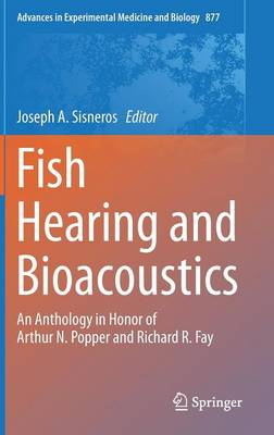 Fish Hearing and Bioacoustics: An Anthology in Honor of Arthur N. Popper and Richard R. Fay - Advances in Experimental Medicine and Biology 877 (Hardback)