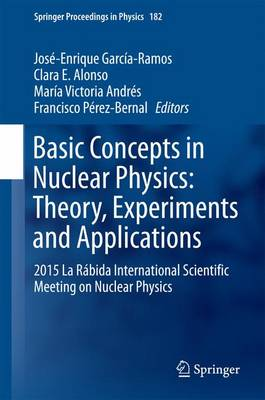 Basic Concepts in Nuclear Physics: Theory, Experiments and Applications: 2015 La Rabida International Scientific Meeting on Nuclear Physics - Springer Proceedings in Physics 182 (Hardback)