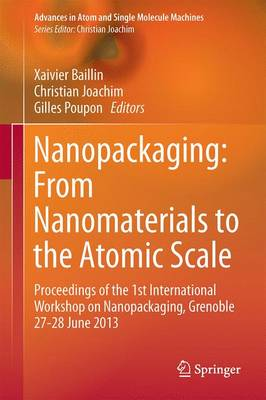 Nanopackaging: From Nanomaterials to the Atomic Scale: Proceedings of the 1st International Workshop on Nanopackaging, Grenoble 27-28 June 2013 - Advances in Atom and Single Molecule Machines (Hardback)