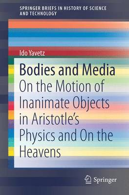 Bodies and Media: On the Motion of Inanimate Objects in Aristotle's Physics and On the Heavens - SpringerBriefs in History of Science and Technology (Paperback)