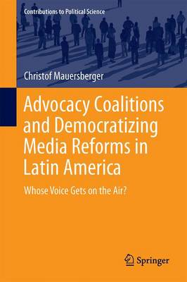 Advocacy Coalitions and Democratizing Media Reforms in Latin America: Whose Voice Gets on the Air? - Contributions to Political Science (Hardback)