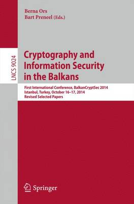 Cryptography and Information Security in the Balkans: First International Conference, BalkanCryptSec 2014, Istanbul, Turkey, October 16-17, 2014, Revised Selected Papers - Lecture Notes in Computer Science 9024 (Paperback)