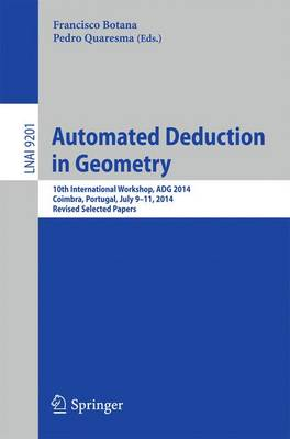 Automated Deduction in Geometry: 10th International Workshop, ADG 2014, Coimbra, Portugal, July 9-11, 2014, Revised Selected Papers - Lecture Notes in Computer Science 9201 (Paperback)