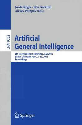 Artificial General Intelligence: 8th International Conference, AGI 2015, AGI 2015, Berlin, Germany, July 22-25, 2015, Proceedings - Lecture Notes in Computer Science 9205 (Paperback)