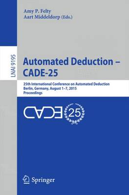 Automated Deduction - CADE-25: 25th International Conference on Automated Deduction, Berlin, Germany, August 1-7, 2015, Proceedings - Lecture Notes in Artificial Intelligence 9195 (Paperback)