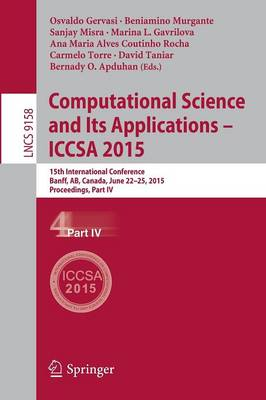 Computational Science and Its Applications -- ICCSA 2015: 15th International Conference, Banff, AB, Canada, June 22-25, 2015, Proceedings, Part IV - Lecture Notes in Computer Science 9158 (Paperback)