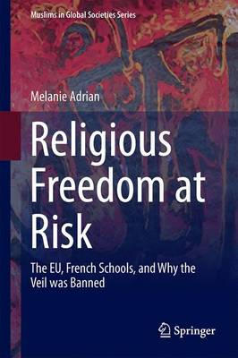 Religious Freedom at Risk: The EU, French Schools, and Why the Veil was Banned - Muslims in Global Societies Series 8 (Hardback)