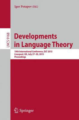 Developments in Language Theory: 19th International Conference, DLT 2015, Liverpool, UK, July 27-30, 2015, Proceedings. - Lecture Notes in Computer Science 9168 (Paperback)