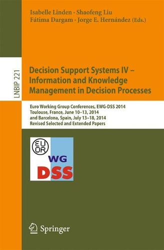 Decision Support Systems IV - Information and Knowledge Management in Decision Processes: Euro Working Group Conferences, EWG-DSS 2014, Toulouse, France, June 10-13, 2014, and Barcelona, Spain, July 13-18, 2014, Revised Selected and Extended Papers - Lecture Notes in Business Information Processing 221 (Paperback)