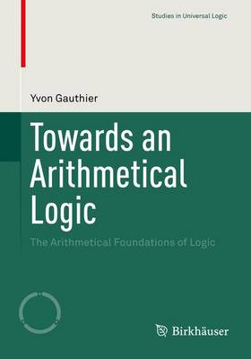 Towards an Arithmetical Logic: The Arithmetical Foundations of Logic - Studies in Universal Logic (Paperback)