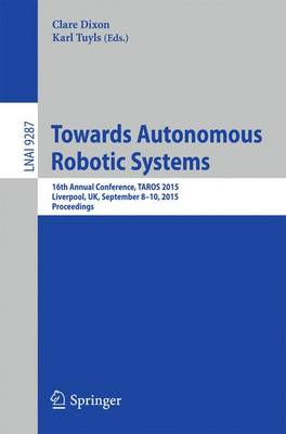 Towards Autonomous Robotic Systems: 16th Annual Conference, TAROS 2015, Liverpool, UK, September 8-10, 2015, Proceedings - Lecture Notes in Artificial Intelligence 9287 (Paperback)