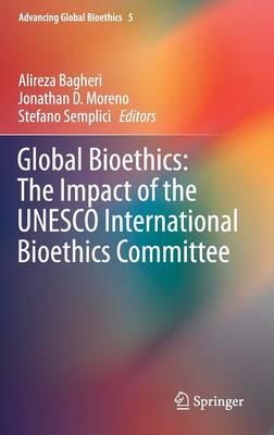 Global Bioethics: The Impact of the UNESCO International Bioethics Committee - Advancing Global Bioethics 5 (Hardback)