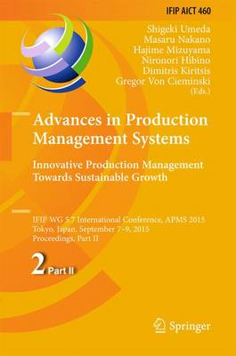 Advances in Production Management Systems: Innovative Production Management Towards Sustainable Growth: IFIP WG 5.7 International Conference, APMS 2015, Tokyo, Japan, September 7-9, 2015, Proceedings, Part II - IFIP Advances in Information and Communication Technology 460 (Hardback)